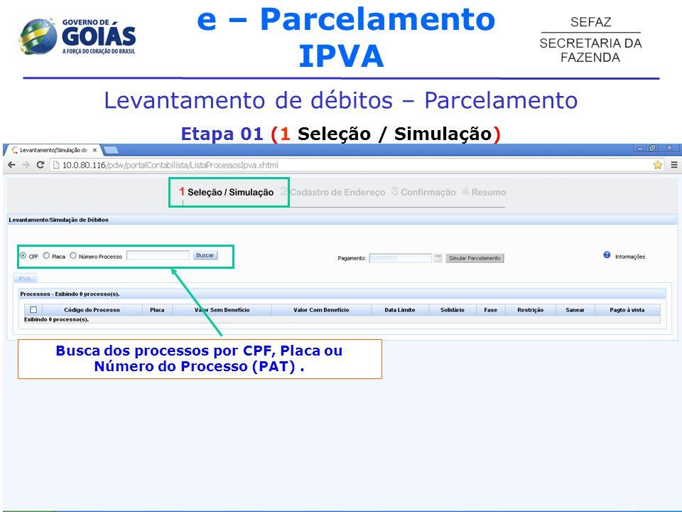 e – Parcelamento IPVA Levantamento de débitos – Parcelamento Etapa 01 (1 Seleção / Simulação) Busca dos processos por CPF, Placa ou Número do Processo (PAT).