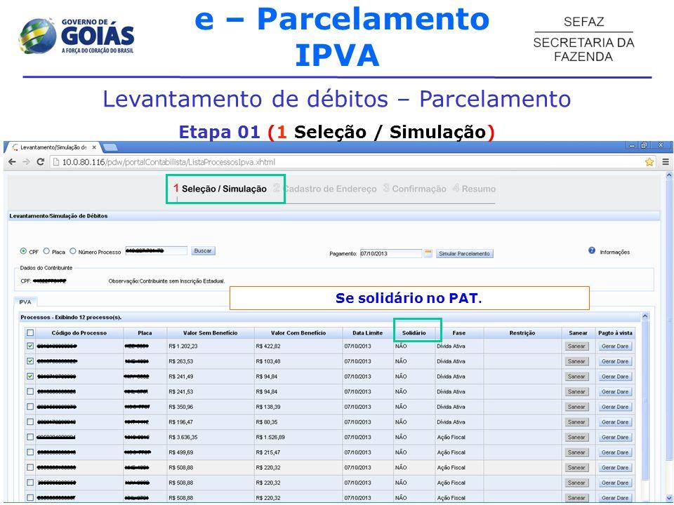 e – Parcelamento IPVA Levantamento de débitos – Parcelamento Etapa 01 (1 Seleção / Simulação) Fases processuais: Ação Fiscal , Dívida Ativa ou Ajuizado .