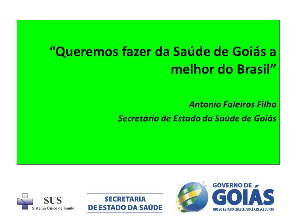 Queremos fazer da Saúde de Goiás a melhor do Brasil Antonio Faleiros Filho Secretário de Estado da Saúde de Goiás