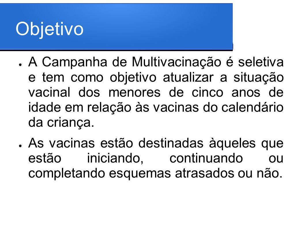 Objetivo A Campanha de Multivacinação é seletiva e tem como objetivo atualizar a situação vacinal dos menores de cinco anos de idade em relação às vac