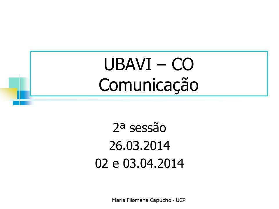 UBAVI – CO Comunicação 2ª sessão 26.03.2014 02 e 03.04.2014 Maria Filomena Capucho - UCP