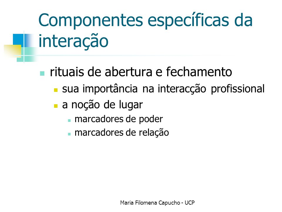 Componentes específicas da interação rituais de abertura e fechamento sua importância na interacção profissional a noção de lugar marcadores de poder marcadores de relação Maria Filomena Capucho - UCP