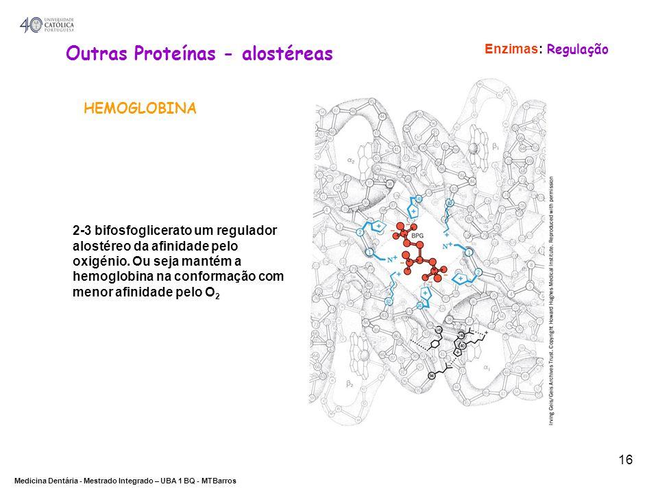 DEPARTAMENTO DE CIÊNCIAS DA SAÚDE Medicina Dentária - Mestrado Integrado – UBA 1 BQ - MTBarros 16 Outras Proteínas - alostéreas HEMOGLOBINA Enzimas: R