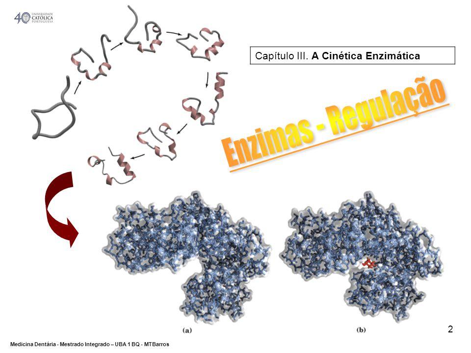 DEPARTAMENTO DE CIÊNCIAS DA SAÚDE Medicina Dentária - Mestrado Integrado – UBA 1 BQ - MTBarros 3 Enzimas alostéreas Enzimas: Regulação Regulação por moléculas efectoras Moléculas diferentes do substrato As enzimas têm pelo menos 2 subunidades (estrutura quaternária) Local activo e local de ligação dos reguladores Forma activa e forma inactiva por alterações conformacionais induzidas após ligação ao regulador Vias biosintéticas, glicólise, glicogénese e – oxidação.