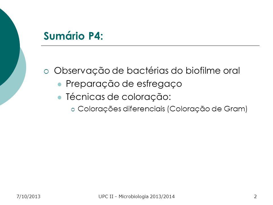 7/10/2013UPC II - Microbiologia 2013/20142 Sumário P4: Observação de bactérias do biofilme oral Preparação de esfregaço Técnicas de coloração: Colorações diferenciais (Coloração de Gram)