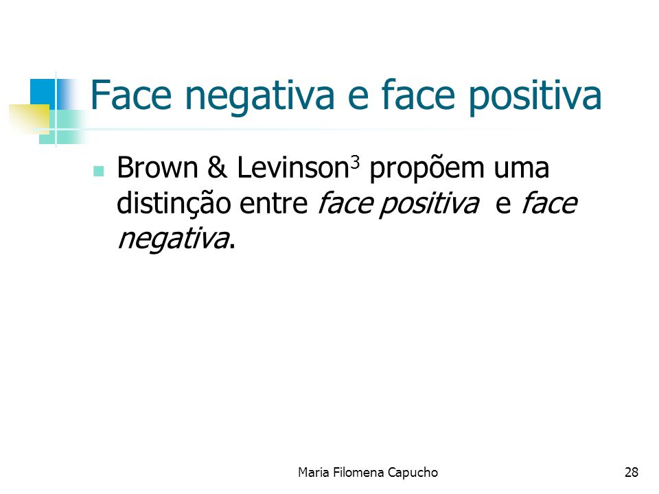 Face negativa e face positiva Brown & Levinson 3 propõem uma distinção entre face positiva e face negativa. Maria Filomena Capucho28
