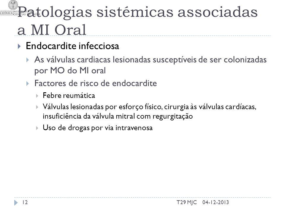 Patologias sistémicas associadas a MI Oral Endocardite infecciosa As válvulas cardiacas lesionadas susceptíveis de ser colonizadas por MO do MI oral Factores de risco de endocardite Febre reumática Válvulas lesionadas por esforço físico, cirurgia às válvulas cardíacas, insuficiência da válvula mitral com regurgitação Uso de drogas por via intravenosa 04-12-201312T29 MJC