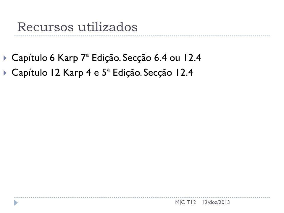 Recursos utilizados Capítulo 6 Karp 7ª Edição. Secção 6.4 ou 12.4 Capítulo 12 Karp 4 e 5ª Edição. Secção 12.4 MJC-T1212/dez/2013