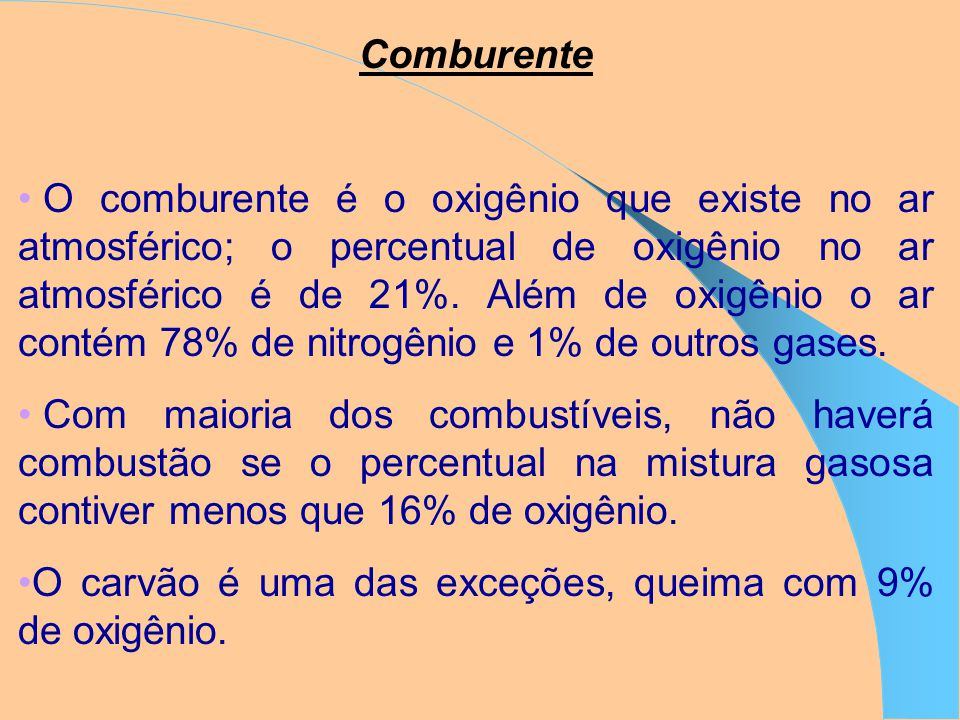 Comburente O comburente é o oxigênio que existe no ar atmosférico; o percentual de oxigênio no ar atmosférico é de 21%.