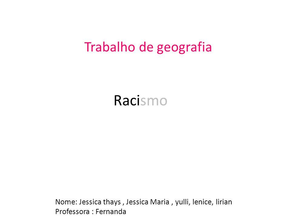 Trabalho de geografia Racismo Nome: Jessica thays, Jessica Maria, yulli, lenice, lirian Professora : Fernanda