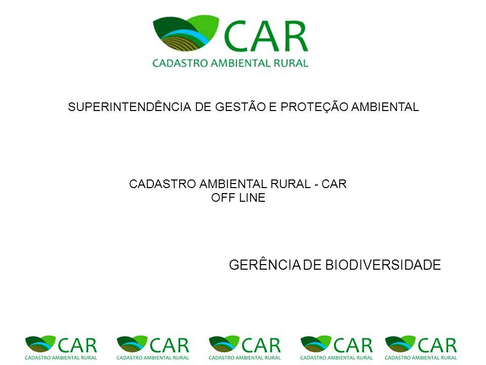 GERÊNCIA DE BIODIVERSIDADE SUPERINTENDÊNCIA DE GESTÃO E PROTEÇÃO AMBIENTAL CADASTRO AMBIENTAL RURAL - CAR OFF LINE