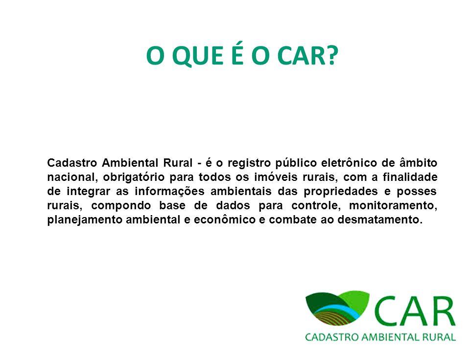 O QUE É O CAR? Cadastro Ambiental Rural - é o registro público eletrônico de âmbito nacional, obrigatório para todos os imóveis rurais, com a finalida
