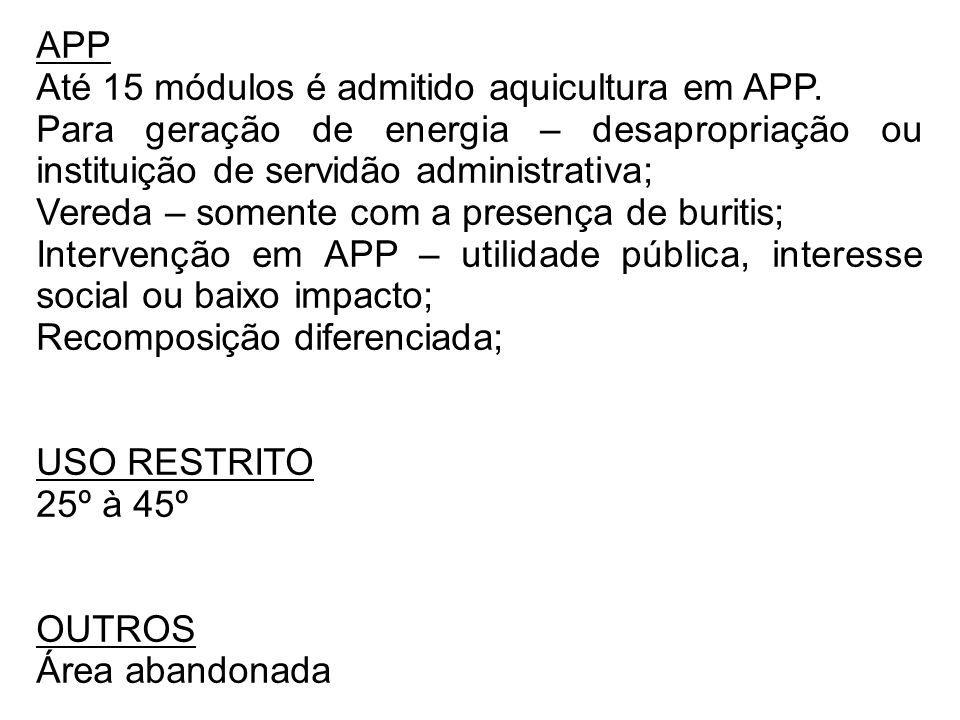 APP Até 15 módulos é admitido aquicultura em APP. Para geração de energia – desapropriação ou instituição de servidão administrativa; Vereda – somente