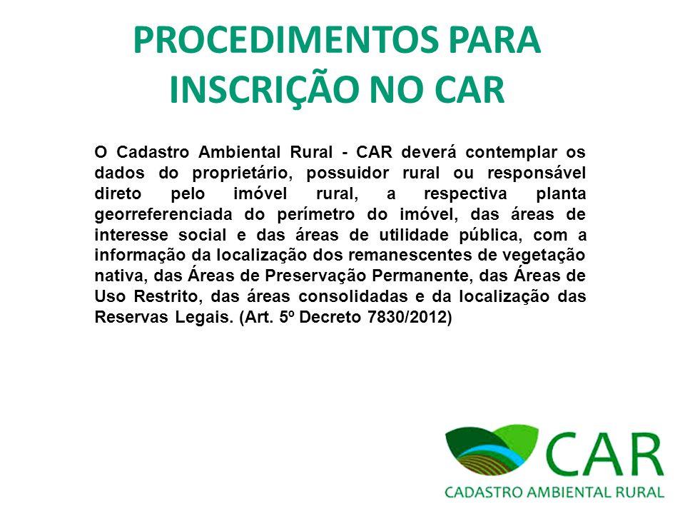 PROCEDIMENTOS PARA INSCRIÇÃO NO CAR O Cadastro Ambiental Rural - CAR deverá contemplar os dados do proprietário, possuidor rural ou responsável direto