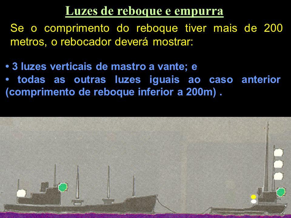 Luzes de reboque e empurra Se o comprimento do reboque for inferior a 200m, a embarcação rebocada deve exibir: 2 luzes verticais de mastro a vante; luz de alcançado e luz de reboque (amarela) acima da de alcançado; e luzes de bordo;