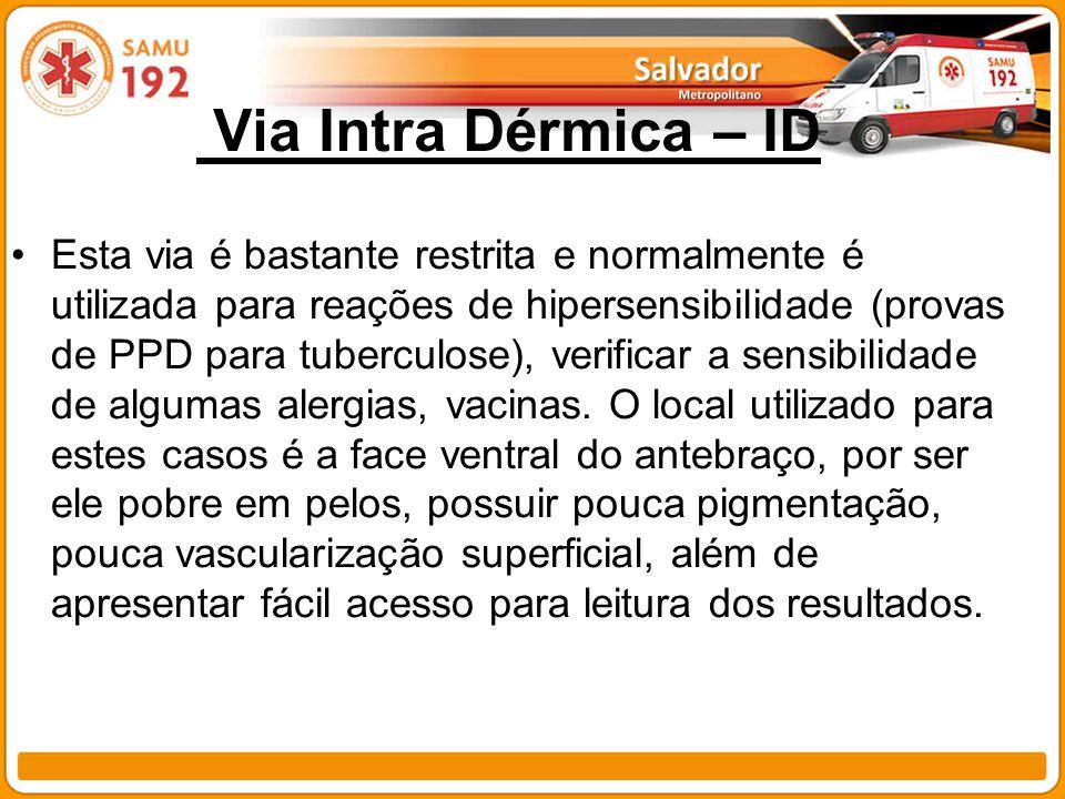 Via Intra Dérmica – ID Esta via é bastante restrita e normalmente é utilizada para reações de hipersensibilidade (provas de PPD para tuberculose), ver