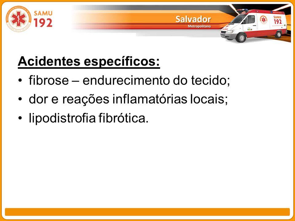 Acidentes específicos: fibrose – endurecimento do tecido; dor e reações inflamatórias locais; lipodistrofia fibrótica.