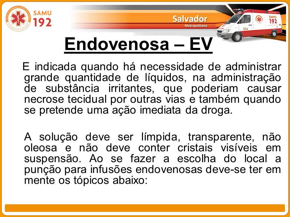 Endovenosa – EV E indicada quando há necessidade de administrar grande quantidade de líquidos, na administração de substância irritantes, que poderiam