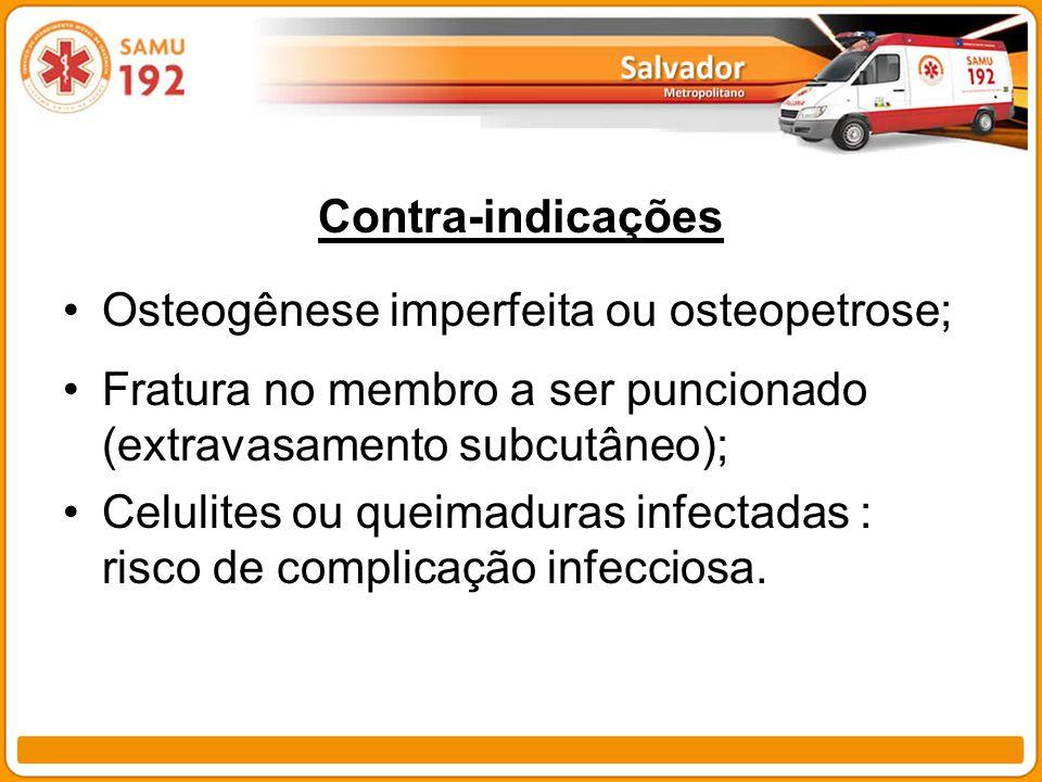 Contra-indicações Osteogênese imperfeita ou osteopetrose; Fratura no membro a ser puncionado (extravasamento subcutâneo); Celulites ou queimaduras inf