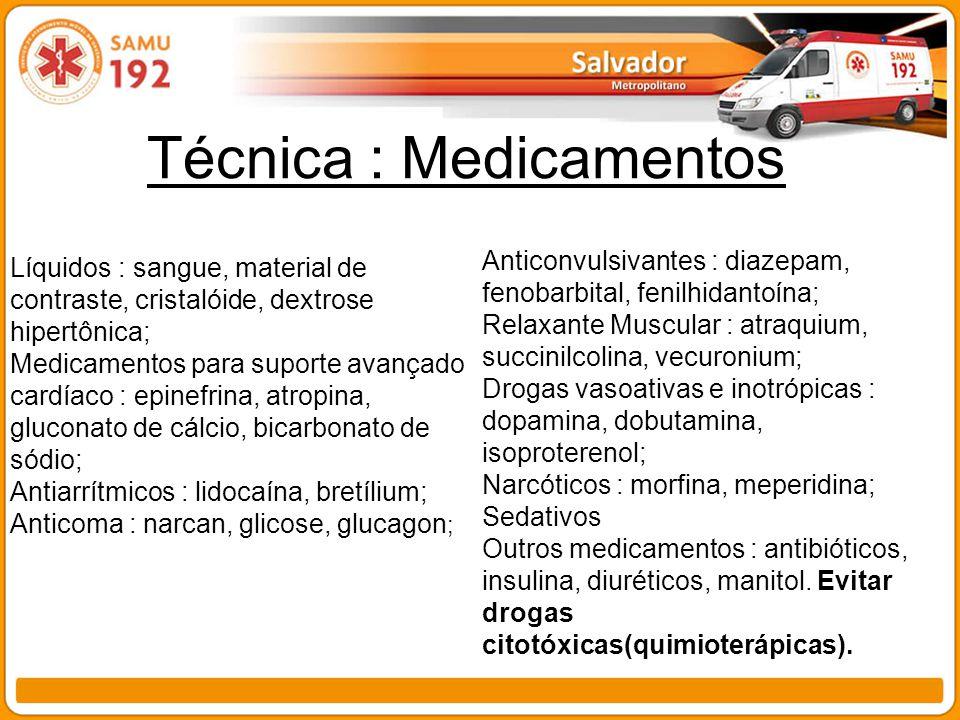 Técnica : Medicamentos Líquidos : sangue, material de contraste, cristalóide, dextrose hipertônica; Medicamentos para suporte avançado cardíaco : epin