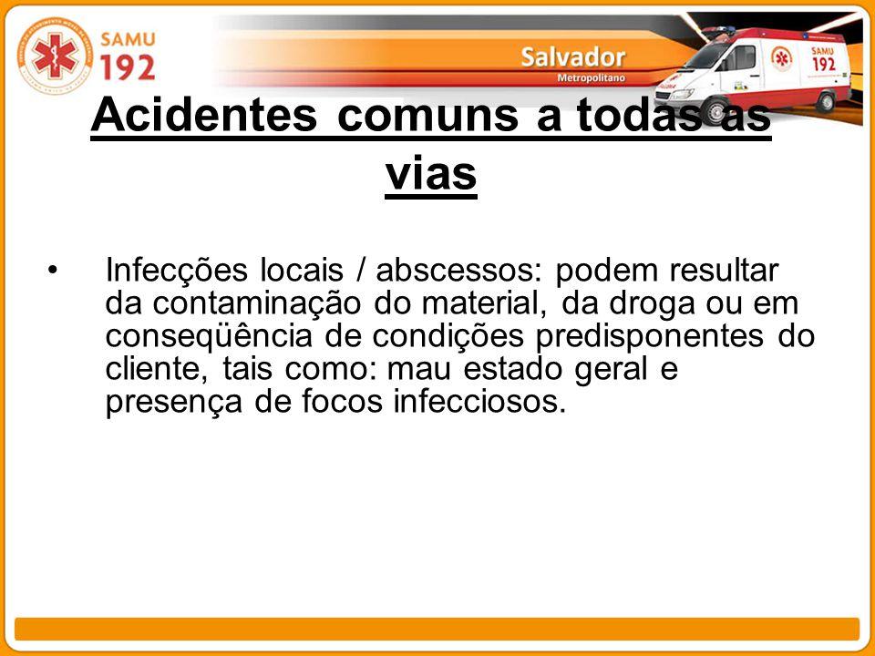 Acidentes comuns a todas as vias Infecções locais / abscessos: podem resultar da contaminação do material, da droga ou em conseqüência de condições pr