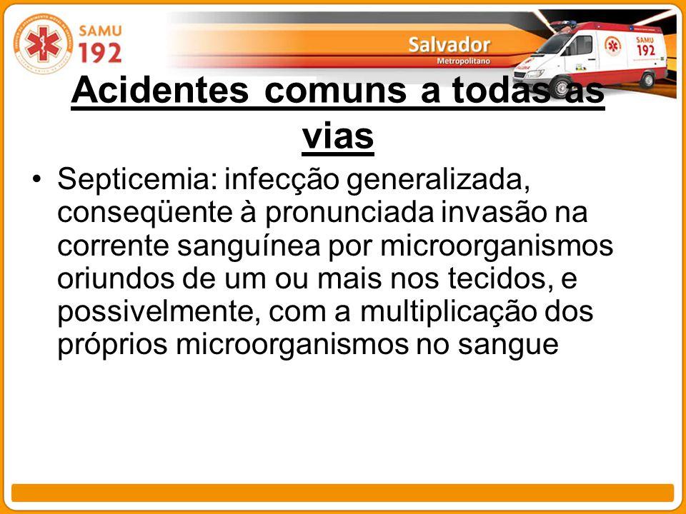 Acidentes comuns a todas as vias Septicemia: infecção generalizada, conseqüente à pronunciada invasão na corrente sanguínea por microorganismos oriund