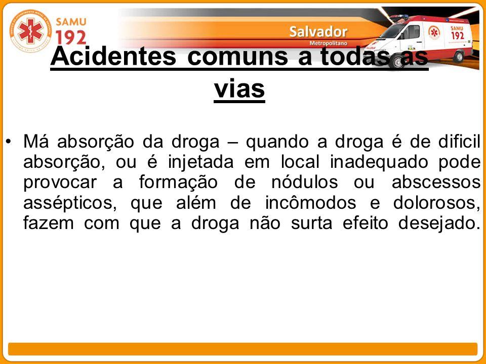 Acidentes comuns a todas as vias Má absorção da droga – quando a droga é de dificil absorção, ou é injetada em local inadequado pode provocar a formaç