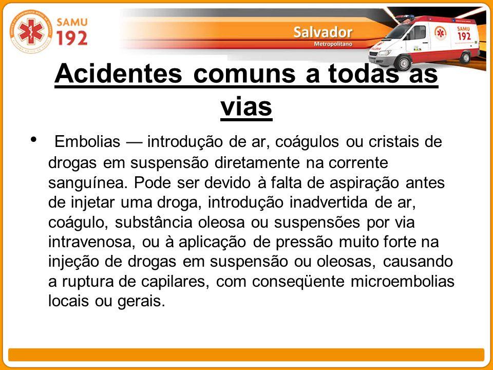 Acidentes comuns a todas as vias Embolias introdução de ar, coágulos ou cristais de drogas em suspensão diretamente na corrente sanguínea. Pode ser de
