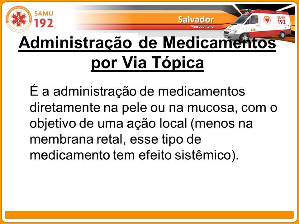 Administração de Medicamentos por Via Tópica É a administração de medicamentos diretamente na pele ou na mucosa, com o objetivo de uma ação local (men