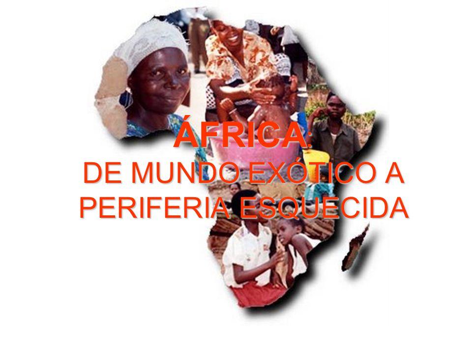 ÁFRICA : DE MUNDO EXÓTICO A PERIFERIA ESQUECIDA