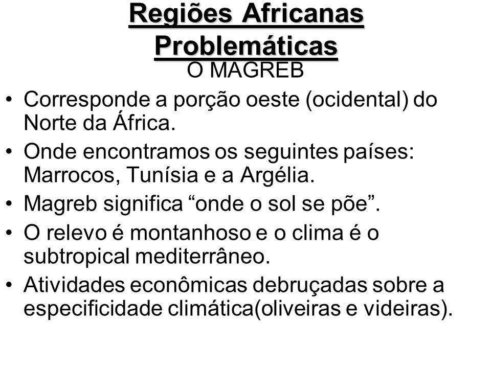 Regiões Africanas Problemáticas O MAGREB Corresponde a porção oeste (ocidental) do Norte da África. Onde encontramos os seguintes países: Marrocos, Tu
