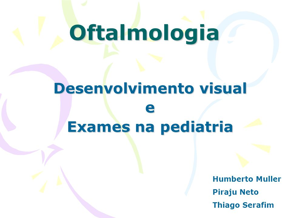 Oftalmologia Desenvolvimento visual e Exames na pediatria Humberto Muller Piraju Neto Thiago Serafim