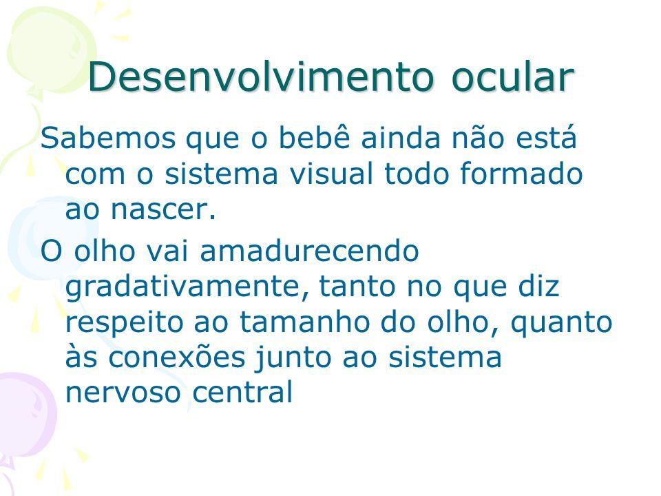 Desenvolvimento ocular Sabemos que o bebê ainda não está com o sistema visual todo formado ao nascer.