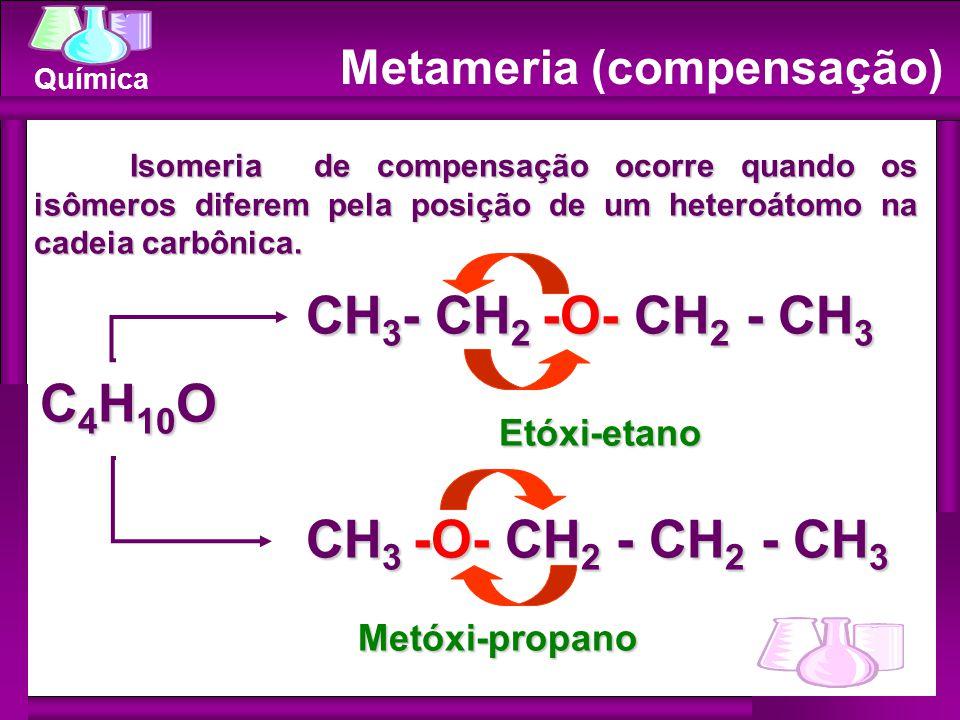 Química Metameria (compensação) Isomeria de compensação ocorre quando os isômeros diferem pela posição de um heteroátomo na cadeia carbônica. Isomeria