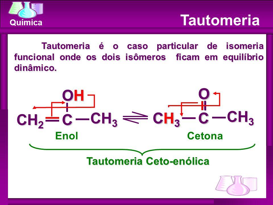 Química Tautomeria EnolCetona Tautomeria é o caso particular de isomeria funcional onde os dois isômeros ficam em equilíbrio dinâmico. Tautomeria Ceto