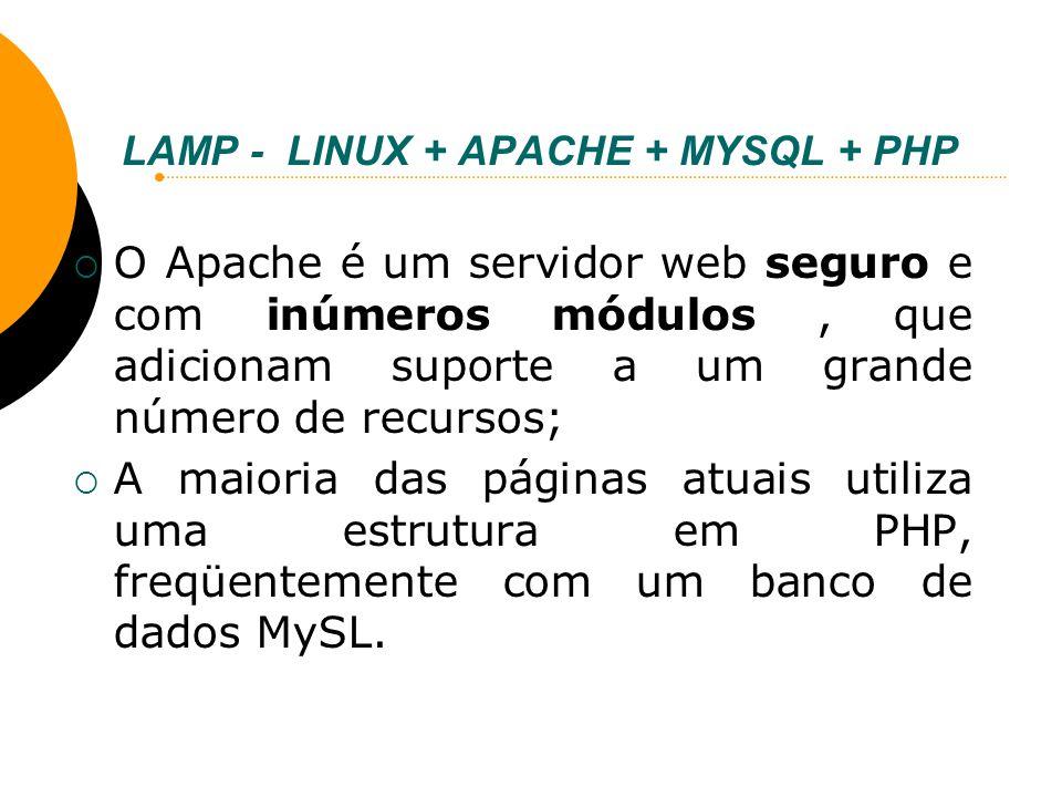 LAMP - LINUX + APACHE + MYSQL + PHP O Apache é um servidor web seguro e com inúmeros módulos, que adicionam suporte a um grande número de recursos; A
