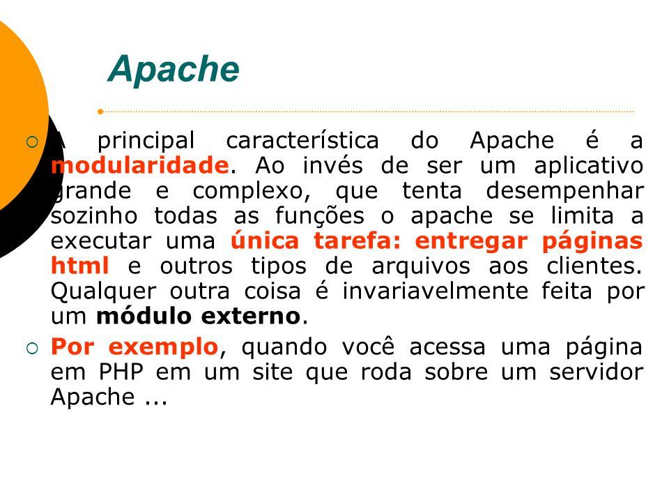 Apache A principal característica do Apache é a modularidade. Ao invés de ser um aplicativo grande e complexo, que tenta desempenhar sozinho todas as