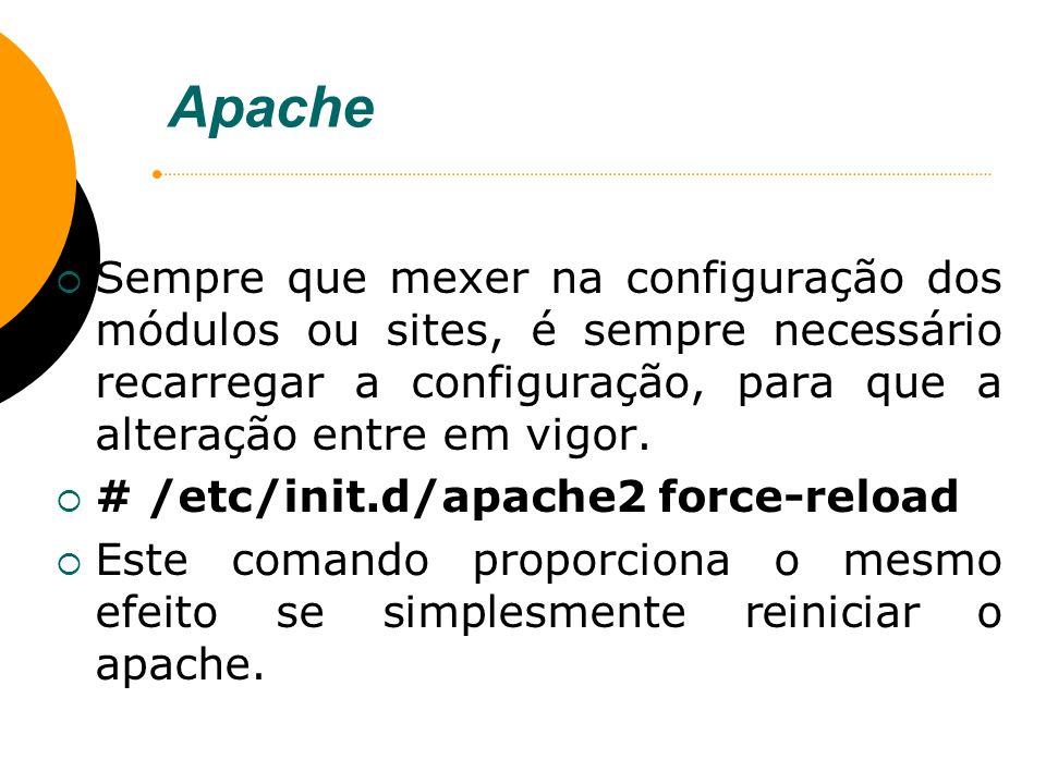 Apache Sempre que mexer na configuração dos módulos ou sites, é sempre necessário recarregar a configuração, para que a alteração entre em vigor. # /e