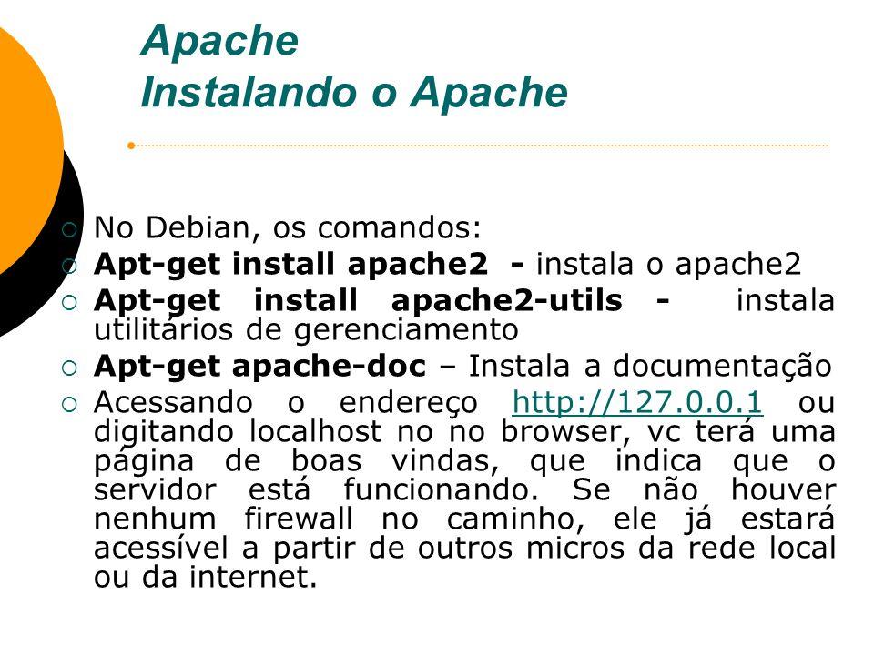 Apache Instalando o Apache No Debian, os comandos: Apt-get install apache2 - instala o apache2 Apt-get install apache2-utils - instala utilitários de