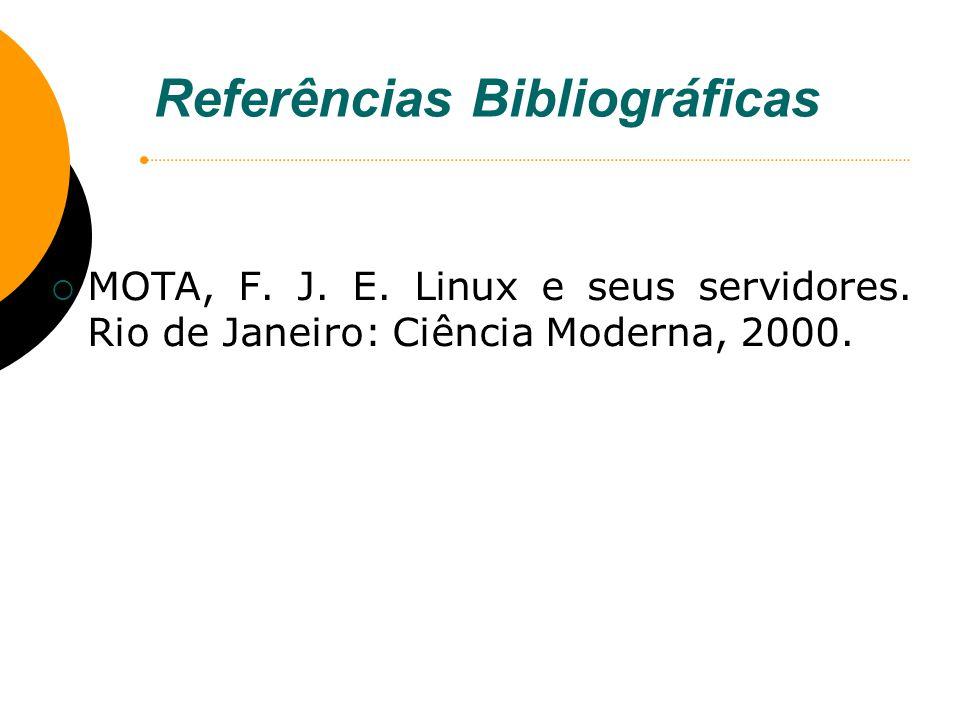 Referências Bibliográficas MOTA, F. J. E. Linux e seus servidores. Rio de Janeiro: Ciência Moderna, 2000.