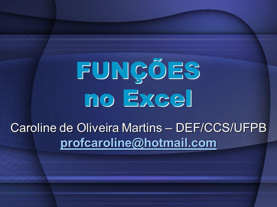 FUNÇÕES no Excel Caroline de Oliveira Martins – DEF/CCS/UFPB profcaroline@hotmail.com profcaroline@hotmail.com