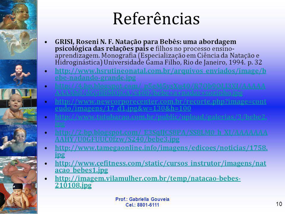 Prof.: Gabriella Gouveia Cel.: 8801-6111 10 Referências GRISI, Roseni N. F. Natação para Bebês: uma abordagem psicológica das relações pais e filhos n