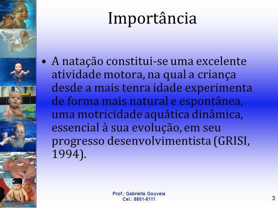 Prof.: Gabriella Gouveia Cel.: 8801-6111 3 Importância A natação constitui-se uma excelente atividade motora, na qual a criança desde a mais tenra ida