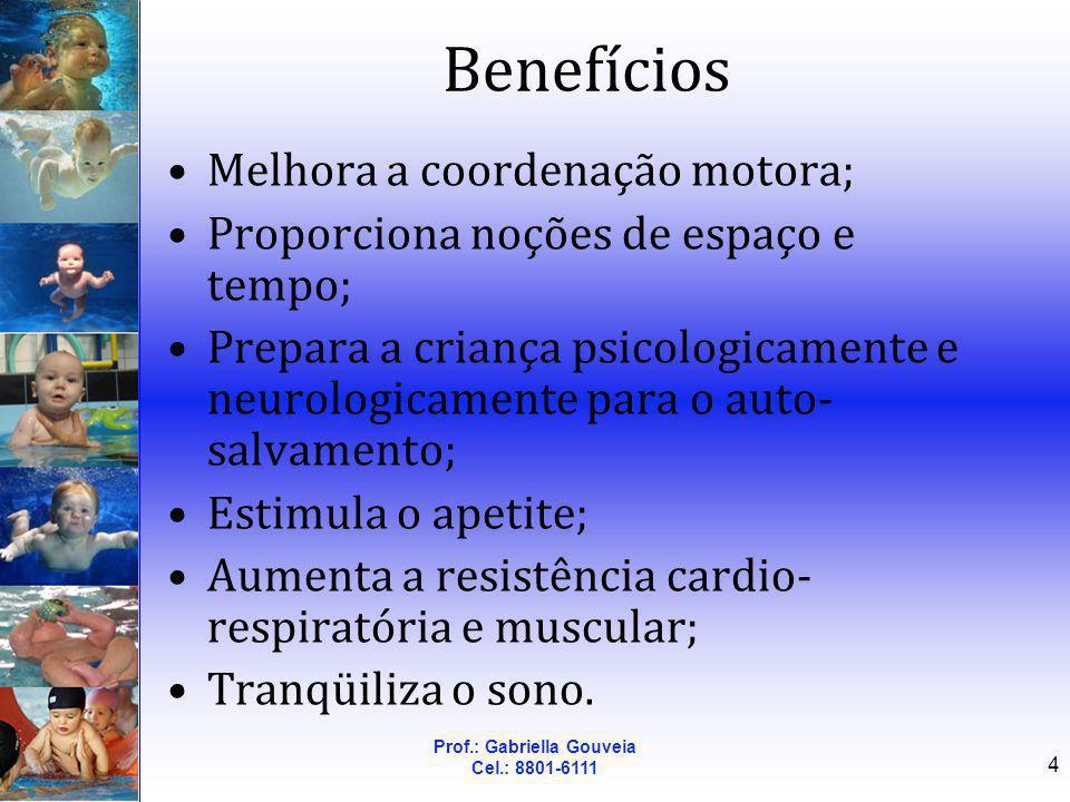 Prof.: Gabriella Gouveia Cel.: 8801-6111 4 Benefícios Melhora a coordenação motora; Proporciona noções de espaço e tempo; Prepara a criança psicologic