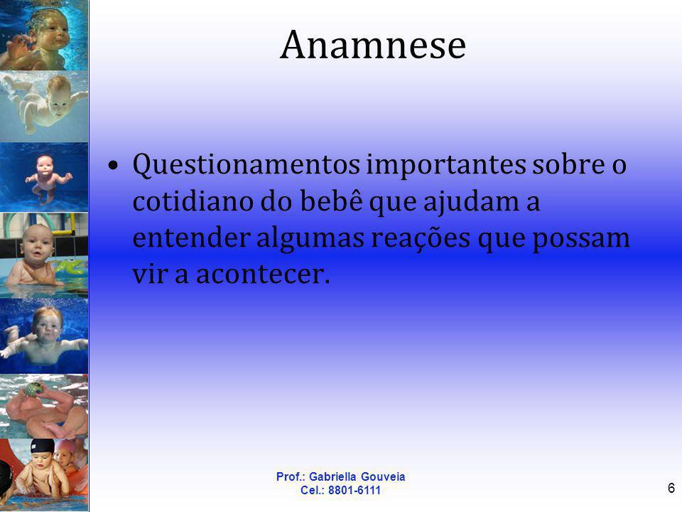 Prof.: Gabriella Gouveia Cel.: 8801-6111 6 Anamnese Questionamentos importantes sobre o cotidiano do bebê que ajudam a entender algumas reações que po
