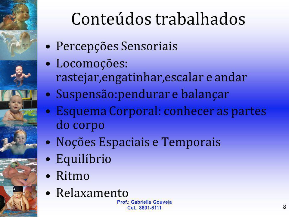 Prof.: Gabriella Gouveia Cel.: 8801-6111 8 Conteúdos trabalhados Percepções Sensoriais Locomoções: rastejar,engatinhar,escalar e andar Suspensão:pendu