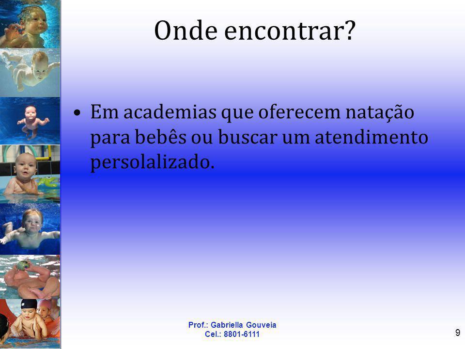 Prof.: Gabriella Gouveia Cel.: 8801-6111 9 Onde encontrar? Em academias que oferecem natação para bebês ou buscar um atendimento persolalizado.