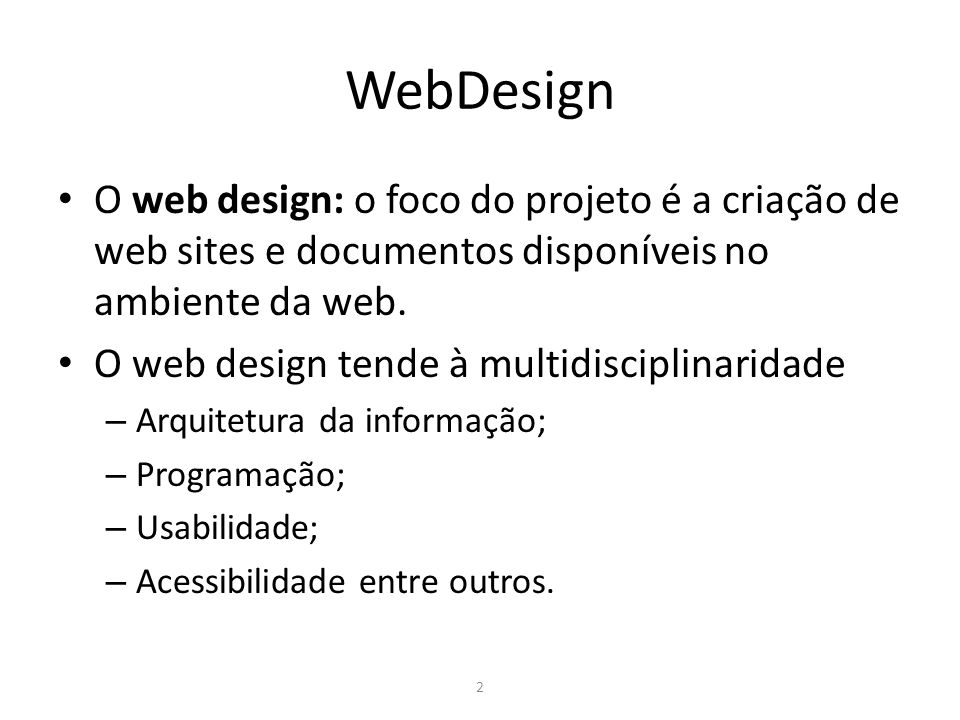 2 WebDesign O web design: o foco do projeto é a criação de web sites e documentos disponíveis no ambiente da web. O web design tende à multidisciplina