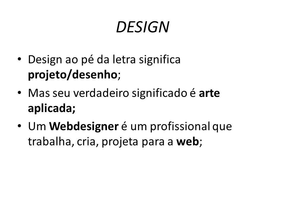 DESIGN Design ao pé da letra significa projeto/desenho; Mas seu verdadeiro significado é arte aplicada; Um Webdesigner é um profissional que trabalha,