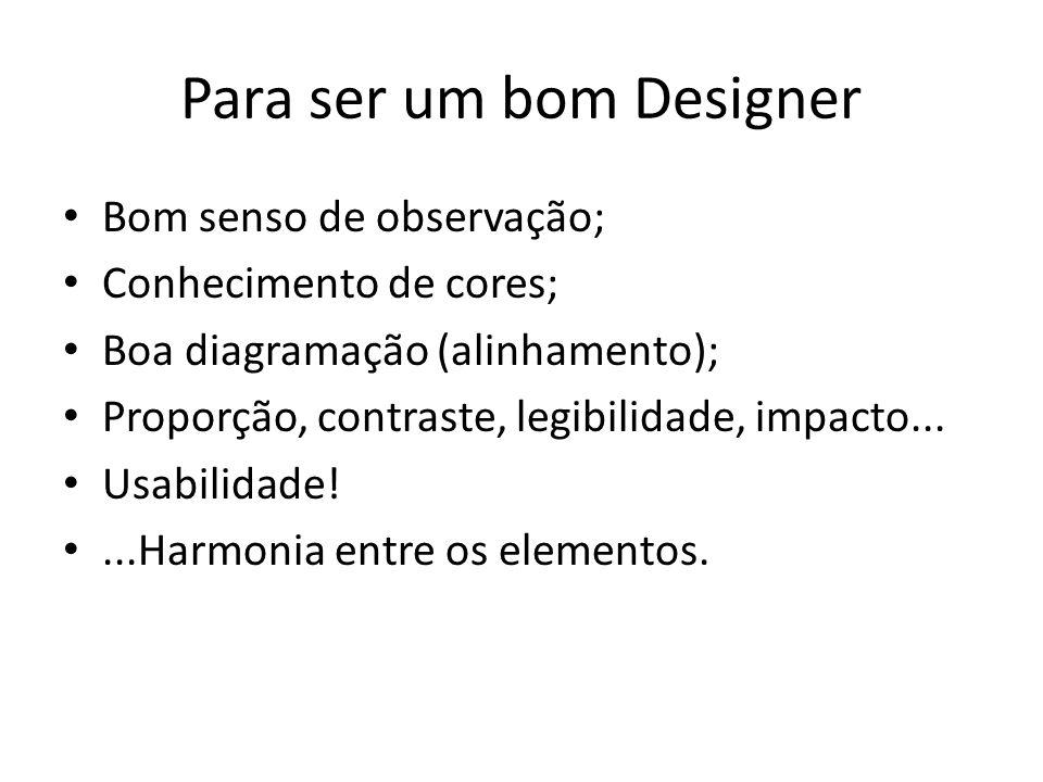 Para ser um bom Designer Bom senso de observação; Conhecimento de cores; Boa diagramação (alinhamento); Proporção, contraste, legibilidade, impacto...